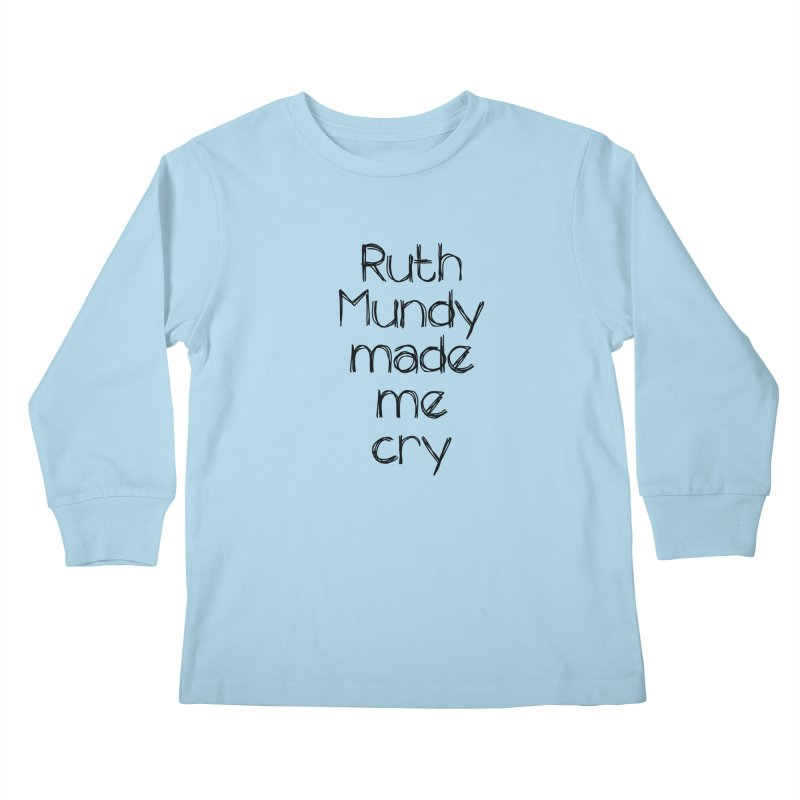Ruth Mundy Made Me Cry (Black text, various colours) Kids Longsleeve T-Shirt by Ruth Mundy