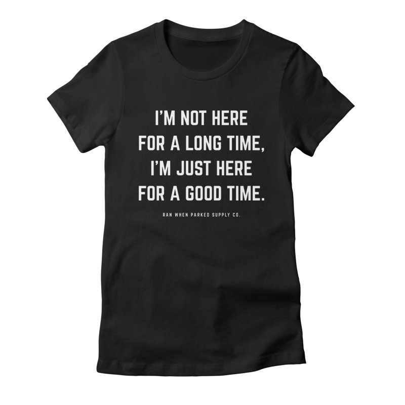 Here For A Good Time (White Text) Women's T-Shirt by Ran When Parked Supply Co.