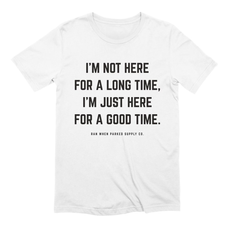 Here For A Good Time (Black Text) Men's T-Shirt by Ran When Parked Supply Co.
