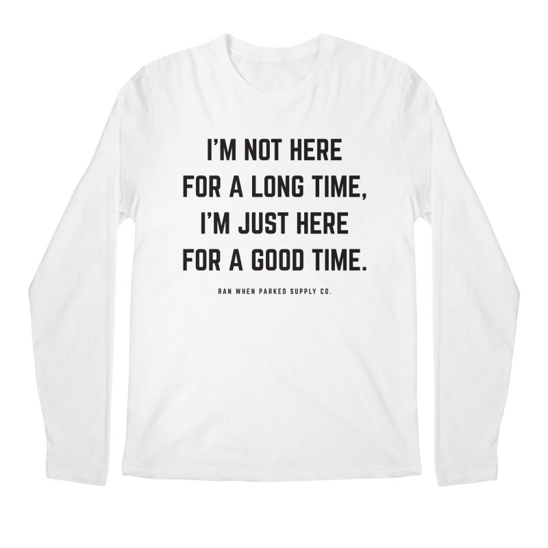 Here For A Good Time (Black Text) Men's Longsleeve T-Shirt by Ran When Parked Supply Co.