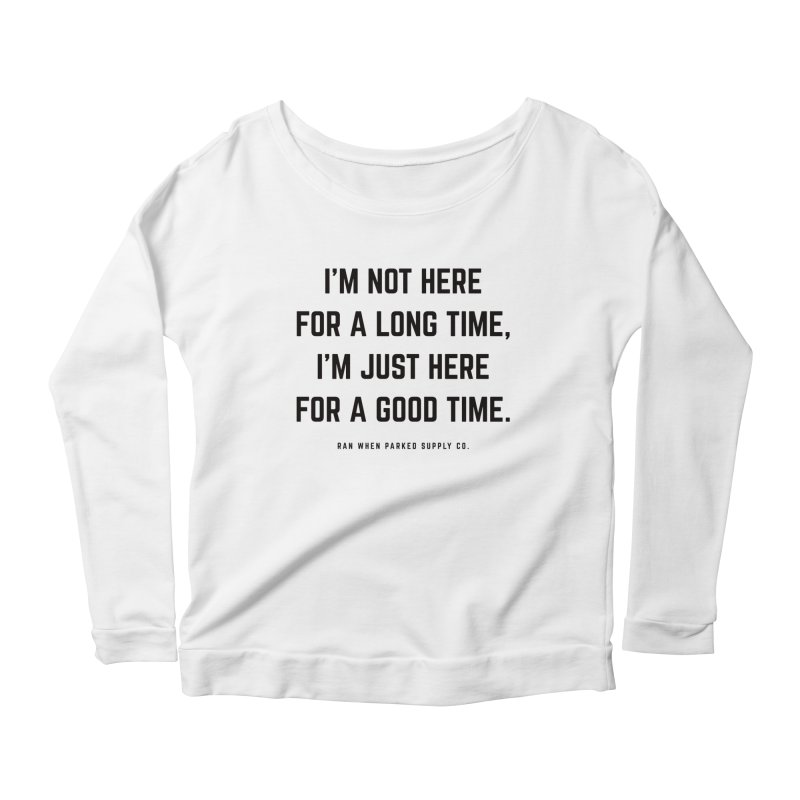 Here For A Good Time (Black Text) Women's Longsleeve T-Shirt by Ran When Parked Supply Co.