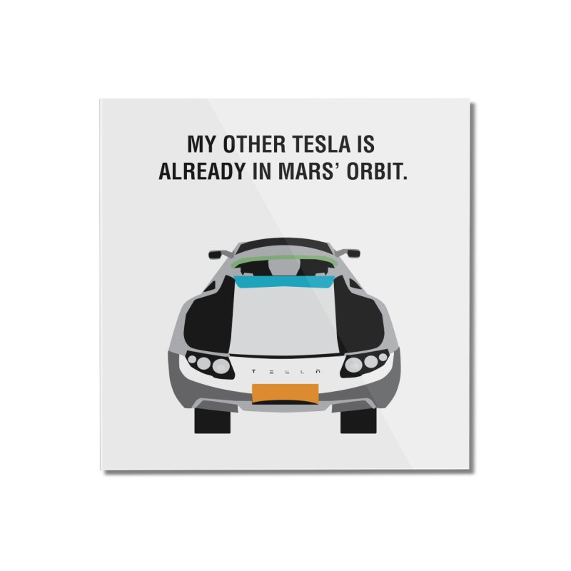 My Other Tesla is Already In Mars' Orbit Home Mounted Acrylic Print by saberdog's Artist Shop