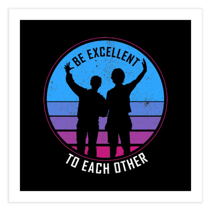 Be Excellent To Each Other - Bill & Ted Home Fine Art Print by sachpica's Artist Shop