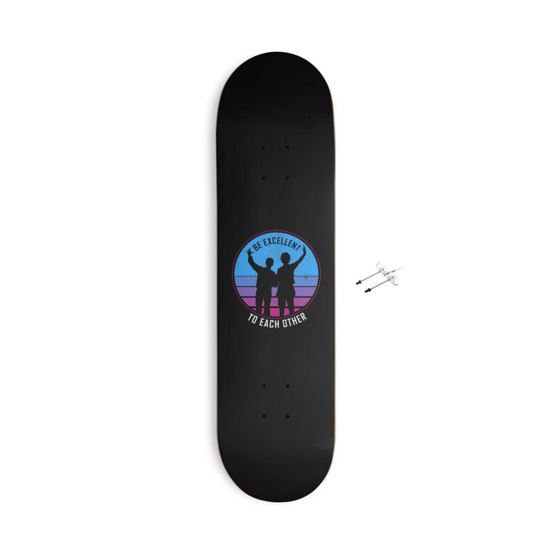 Be Excellent To Each Other - Bill & Ted Accessories Skateboard by sachpica's Artist Shop
