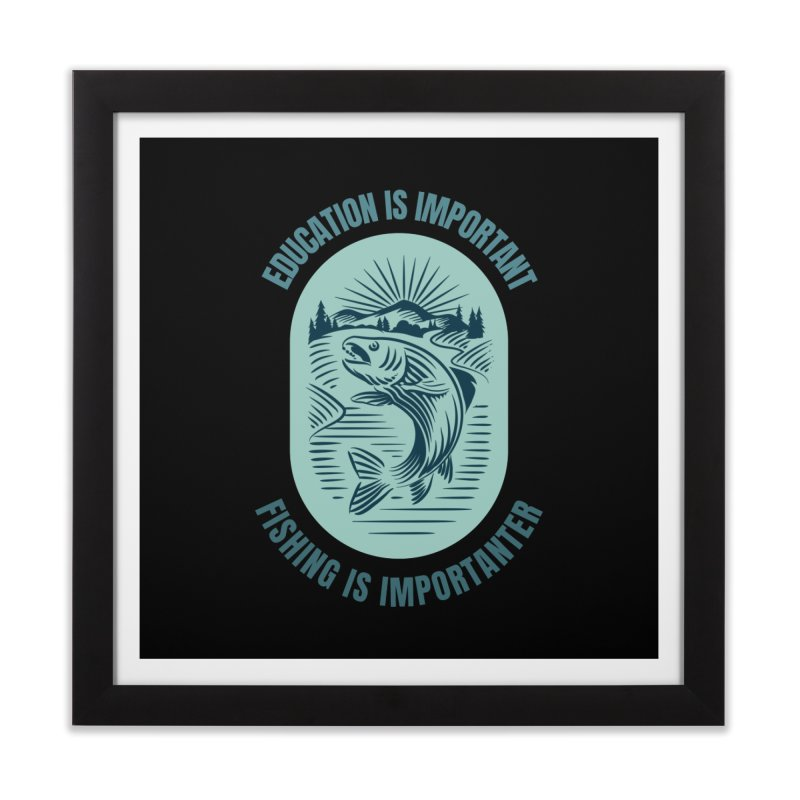 EDUCATION IS IMPORTANT BUT FISHING IS IMPORTANTER Home Framed Fine Art Print by Saksham Artist Shop