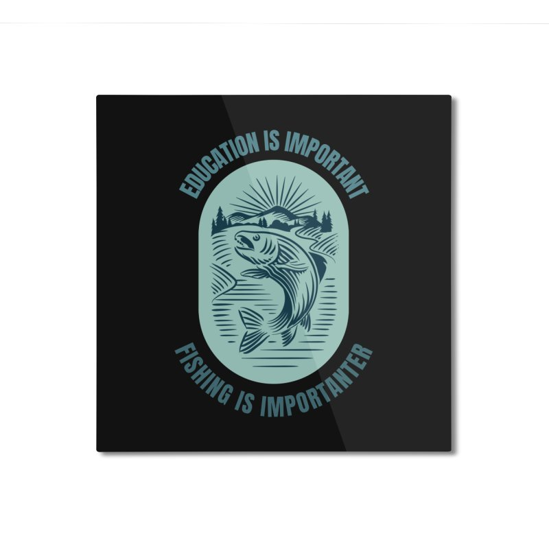 EDUCATION IS IMPORTANT BUT FISHING IS IMPORTANTER Home Mounted Aluminum Print by Saksham Artist Shop