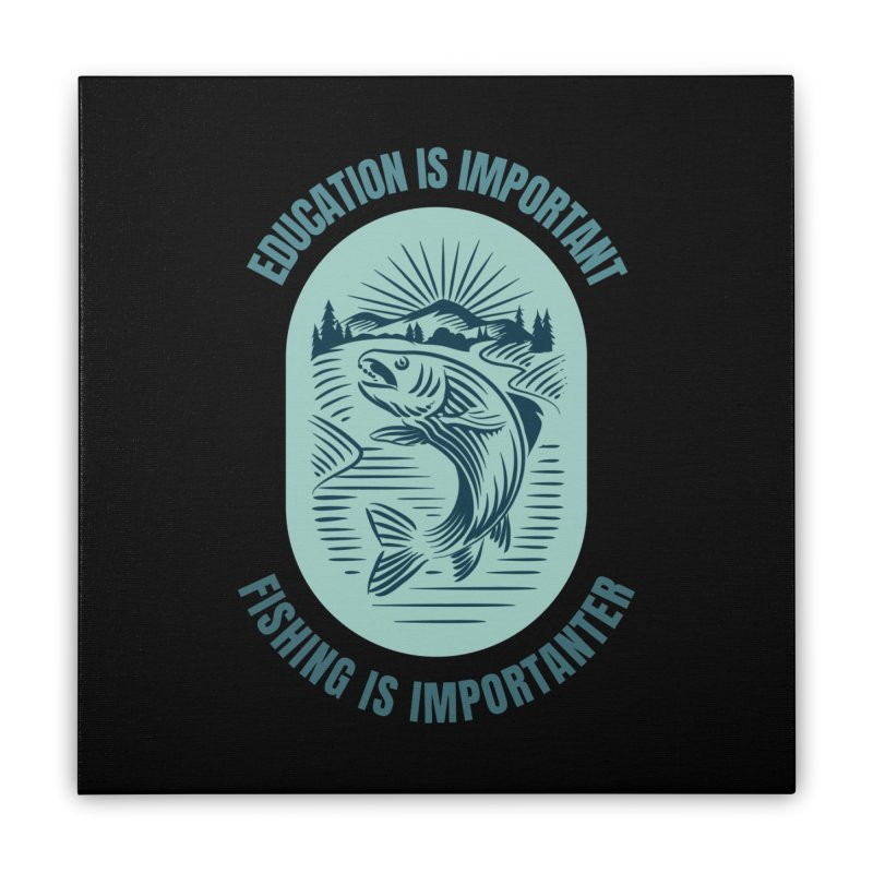 EDUCATION IS IMPORTANT BUT FISHING IS IMPORTANTER Home Stretched Canvas by Saksham Artist Shop