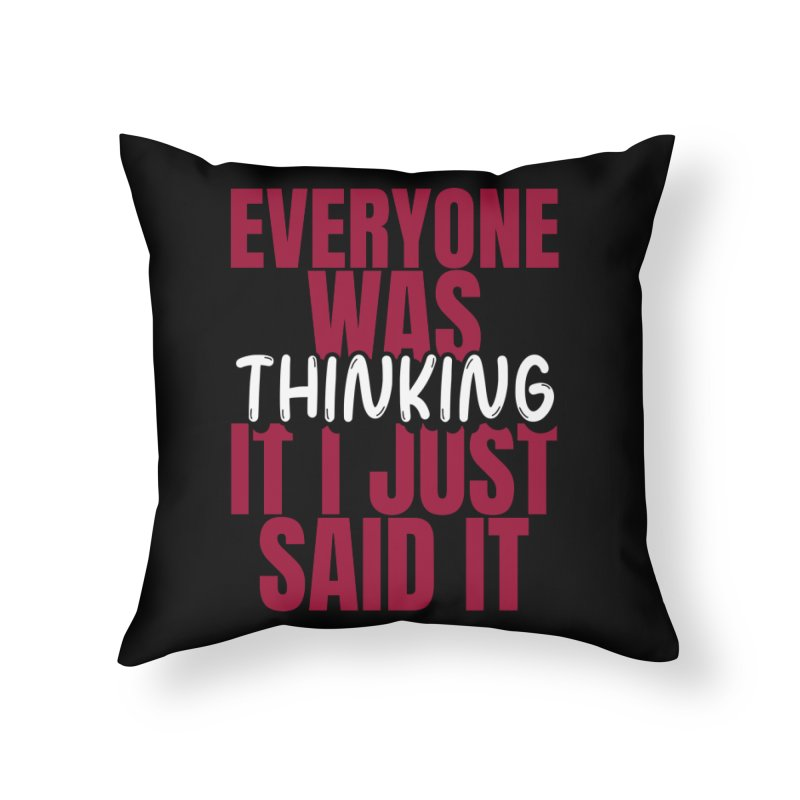 EVERYONE WAS THINKING IT I JUST SAID IT Home Throw Pillow by Saksham Artist Shop