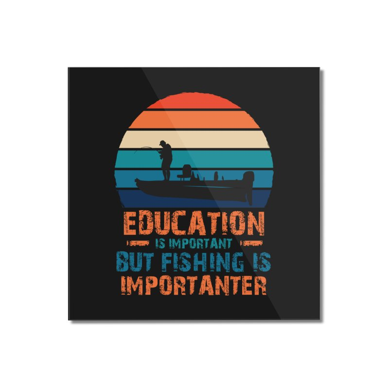 EDUCATION IS IMPORTANT BUT FISHING IS IMPORTANTER Home Mounted Acrylic Print by Saksham Artist Shop