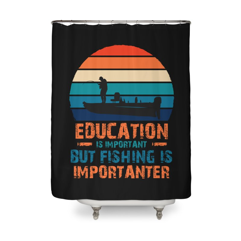 EDUCATION IS IMPORTANT BUT FISHING IS IMPORTANTER Home Shower Curtain by Saksham Artist Shop