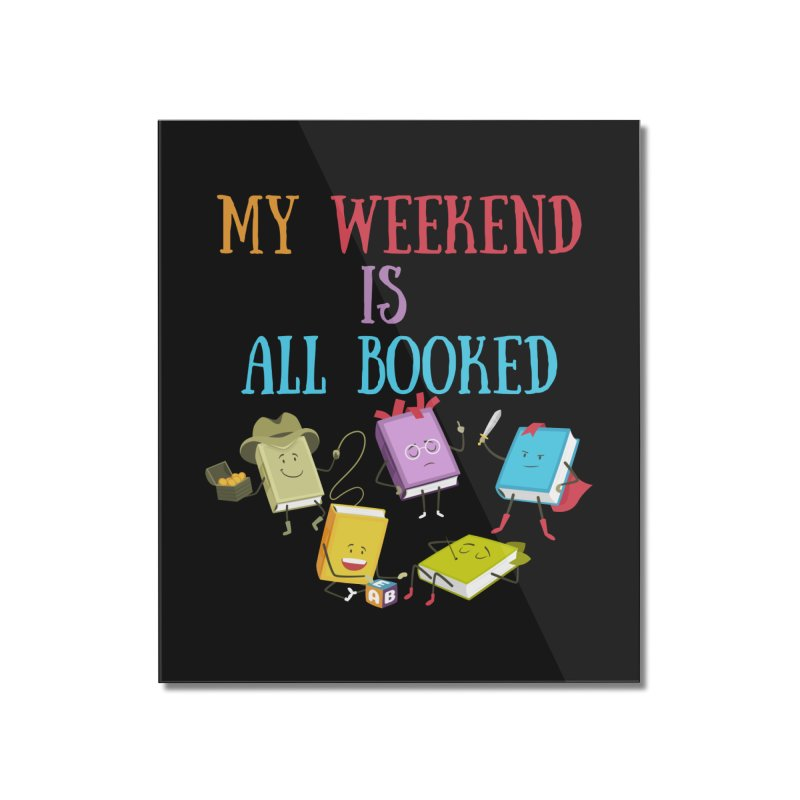 MY WEEKEND IS ALL BOOKED Home Mounted Acrylic Print by Saksham Artist Shop