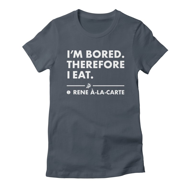 I'm Bored. Therefore I Eat (Darks) Women's T-Shirt by Salty Shirts