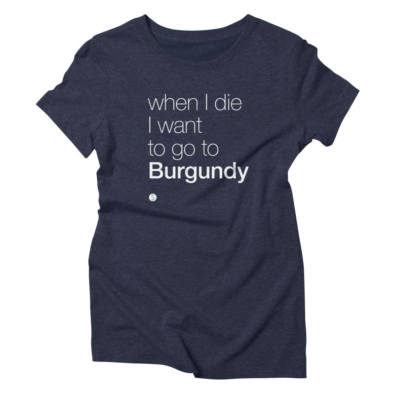 When I Die I Want to Go to Burgundy (t) Women's Triblend T-Shirt by Salty Shirts
