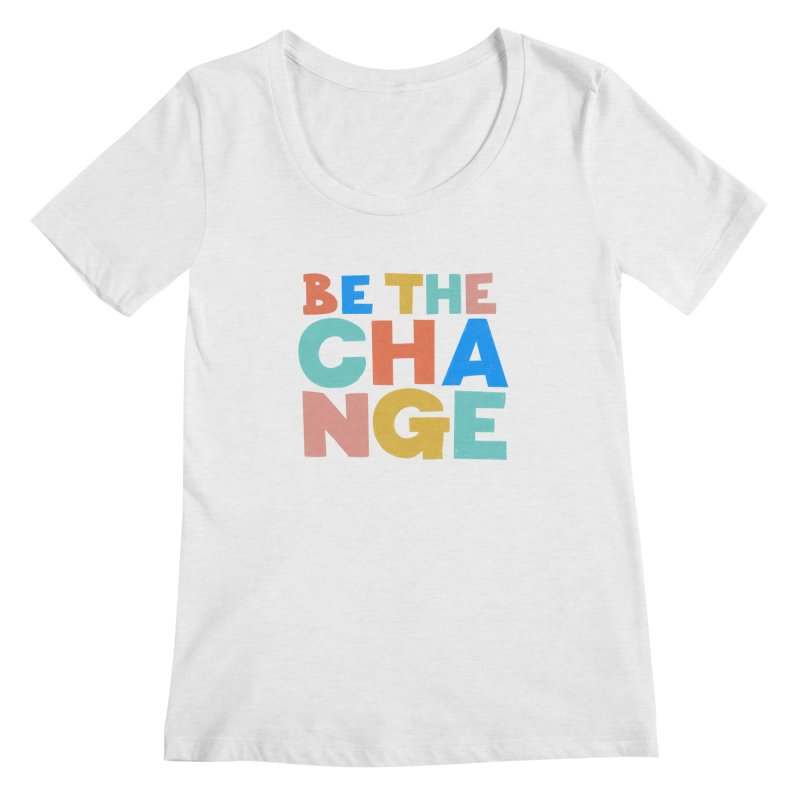 Be The Change Women's Scoop Neck by Sam Osborne Store