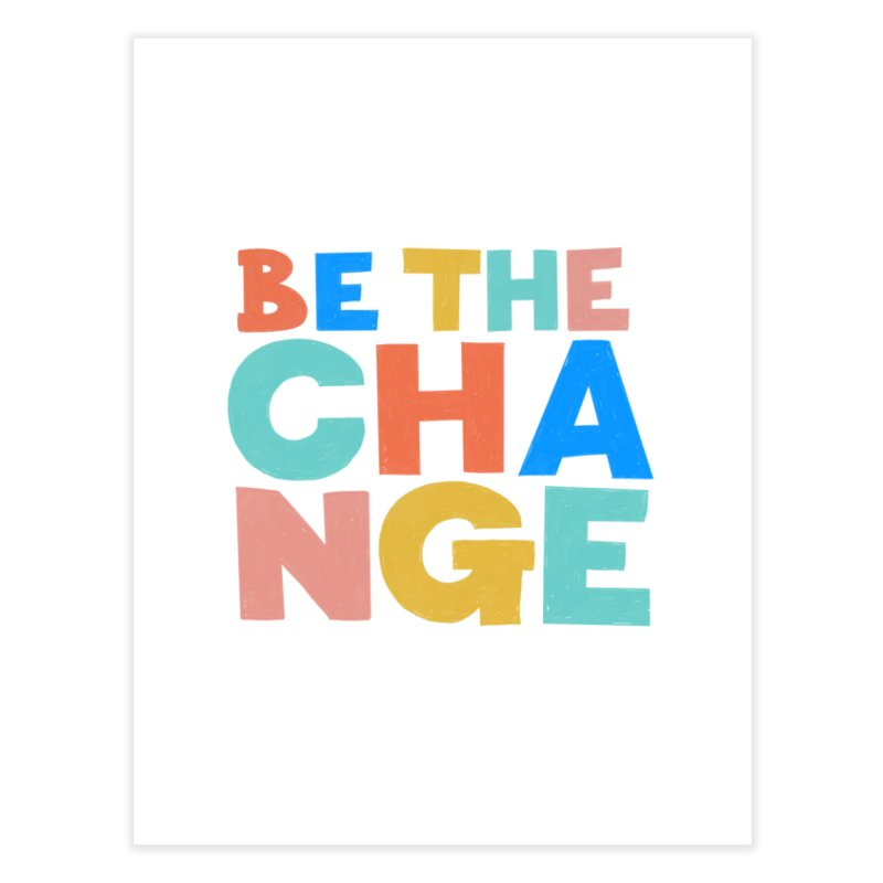Be The Change Home Fine Art Print by Sam Osborne Store