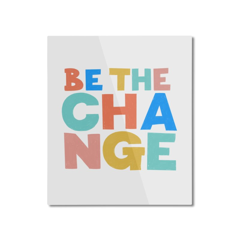 Be The Change Home Mounted Aluminum Print by Sam Osborne Store