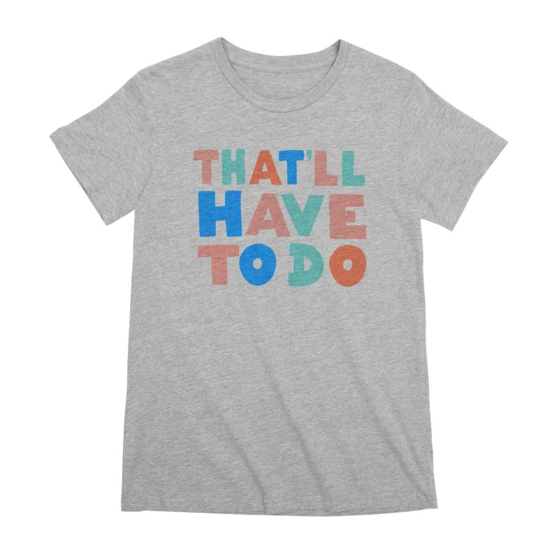 That'll Have To Do Women's Premium T-Shirt by Sam Osborne Store