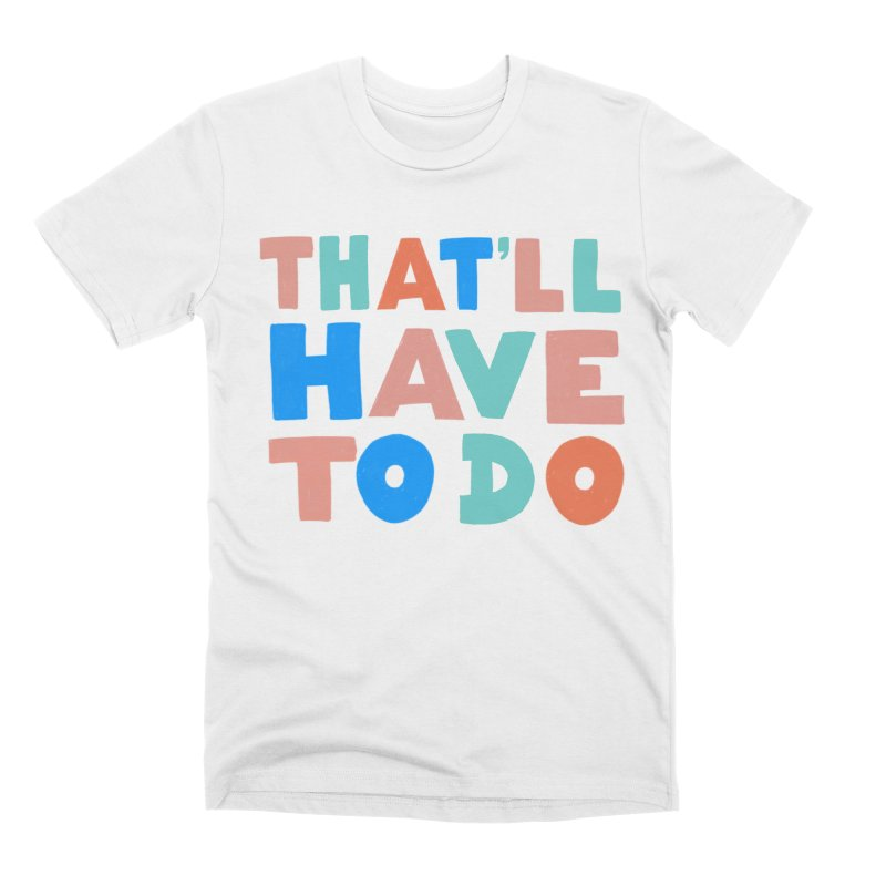 That'll Have To Do Men's Premium T-Shirt by Sam Osborne Store