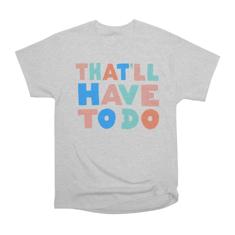 That'll Have To Do Women's Heavyweight Unisex T-Shirt by Sam Osborne Store