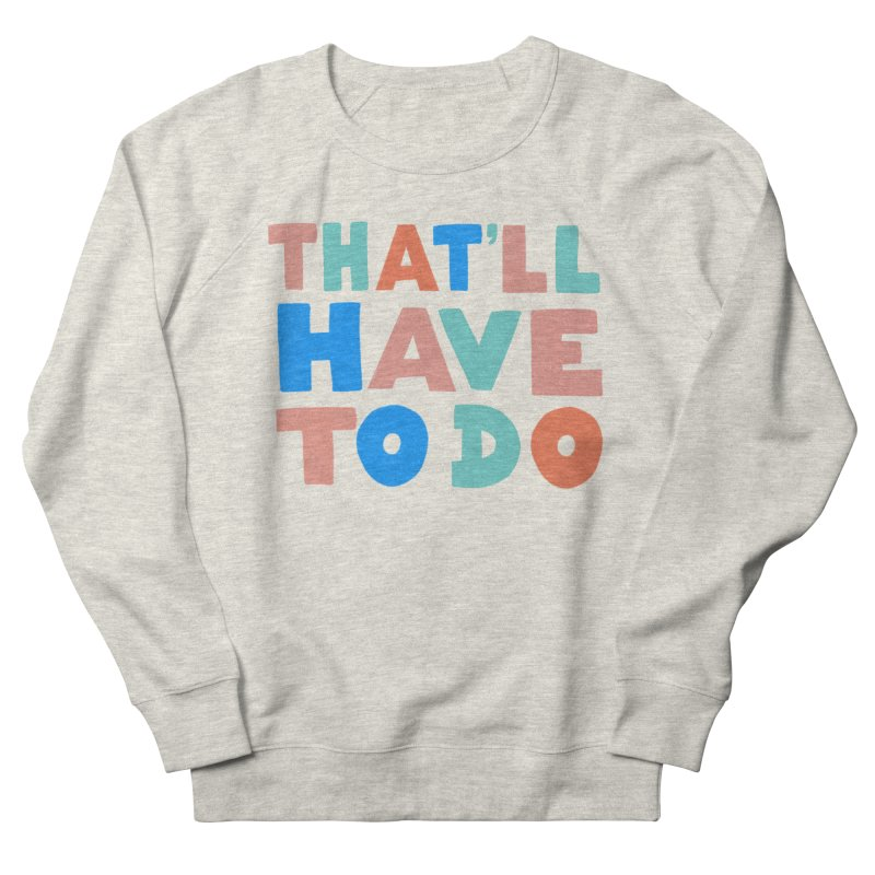 That'll Have To Do Women's French Terry Sweatshirt by Sam Osborne Store