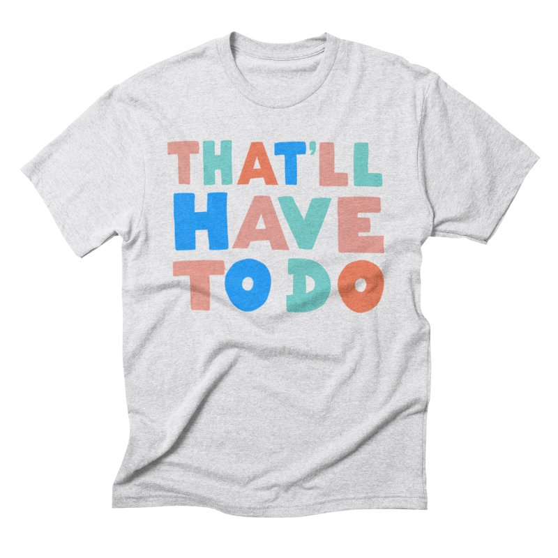 That'll Have To Do Men's Triblend T-Shirt by Sam Osborne Store