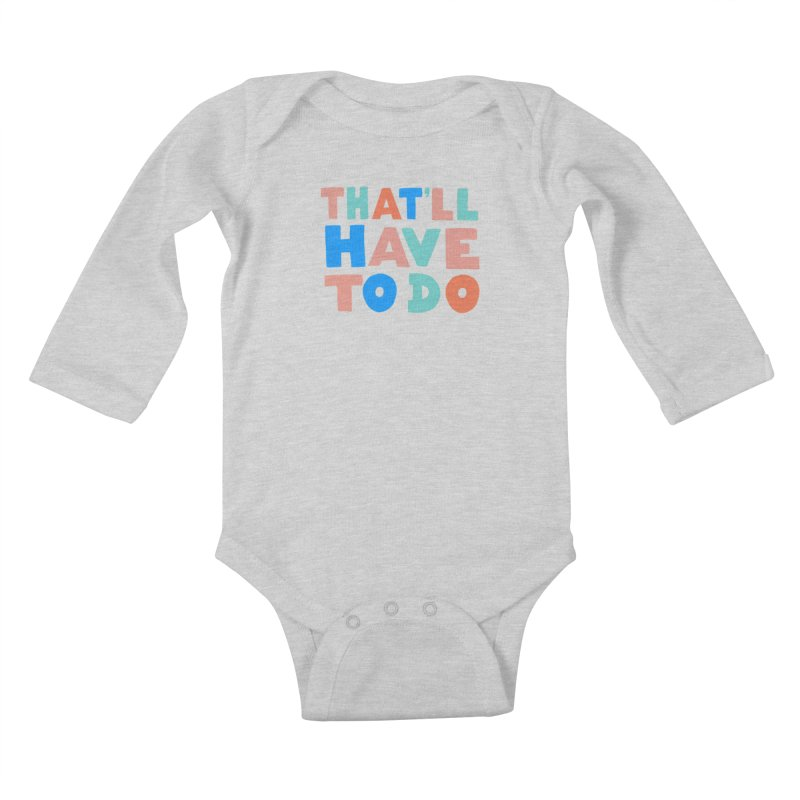 That'll Have To Do Kids Baby Longsleeve Bodysuit by Sam Osborne Store