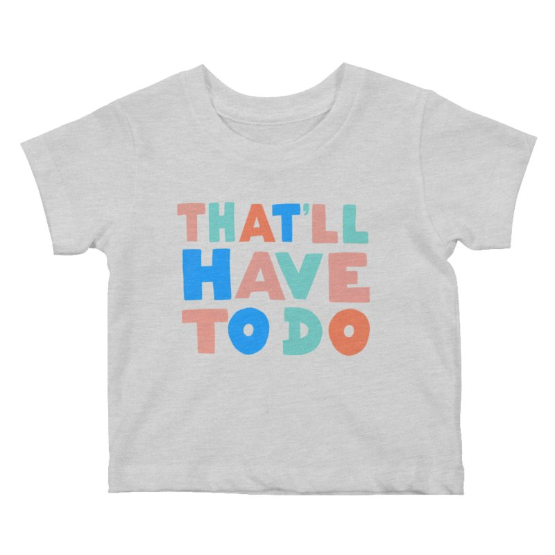 That'll Have To Do Kids Baby T-Shirt by Sam Osborne Store