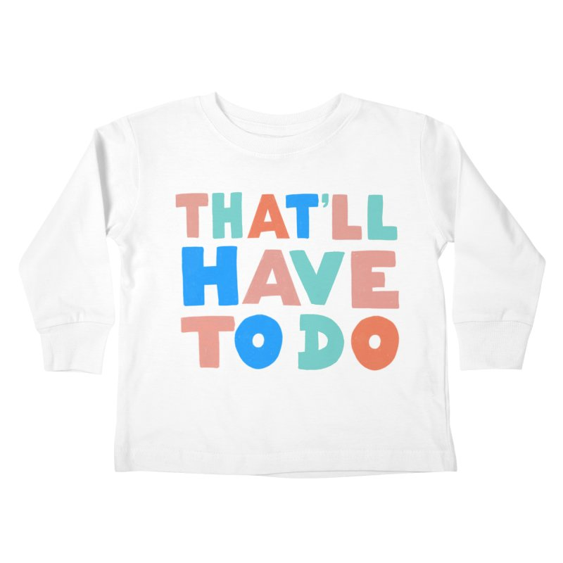 That'll Have To Do Kids Toddler Longsleeve T-Shirt by Sam Osborne Store