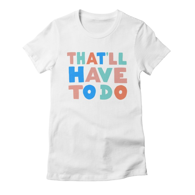 That'll Have To Do Women's Fitted T-Shirt by Sam Osborne Store