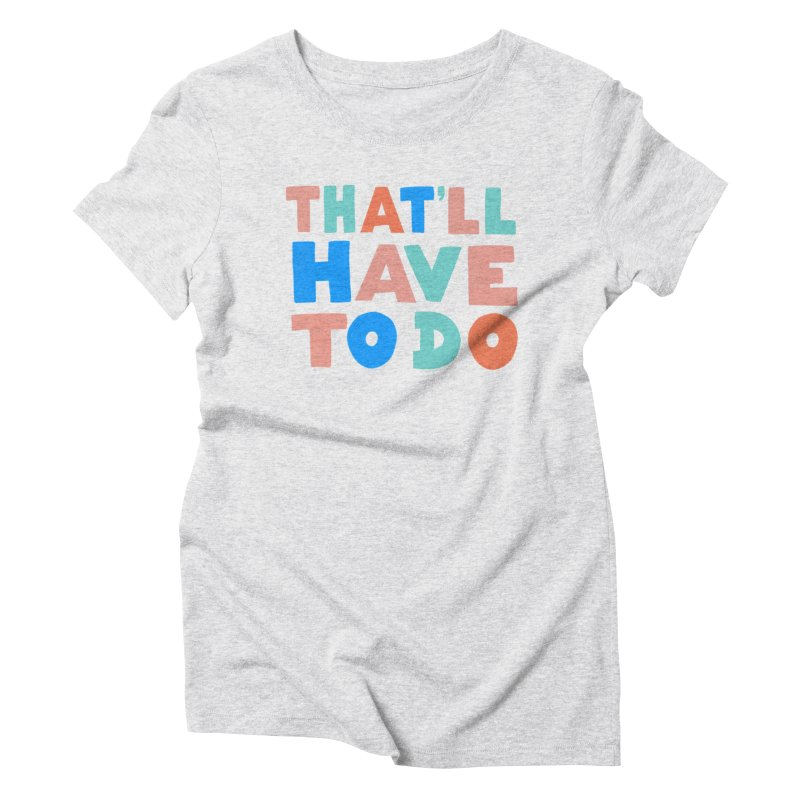That'll Have To Do Women's Triblend T-Shirt by Sam Osborne Store