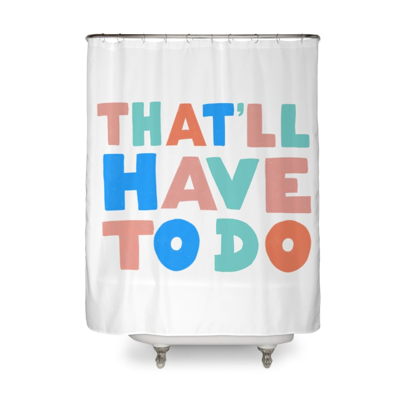 That'll Have To Do Home Shower Curtain by Sam Osborne Store