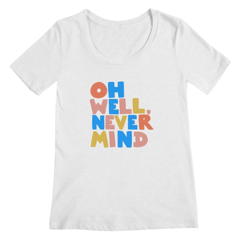 Oh Well Nevermind Women's Scoop Neck by Sam Osborne Store