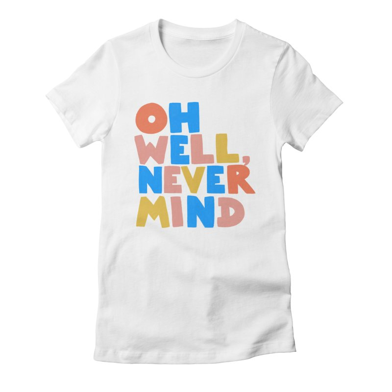Oh Well Nevermind Women's Fitted T-Shirt by Sam Osborne Store