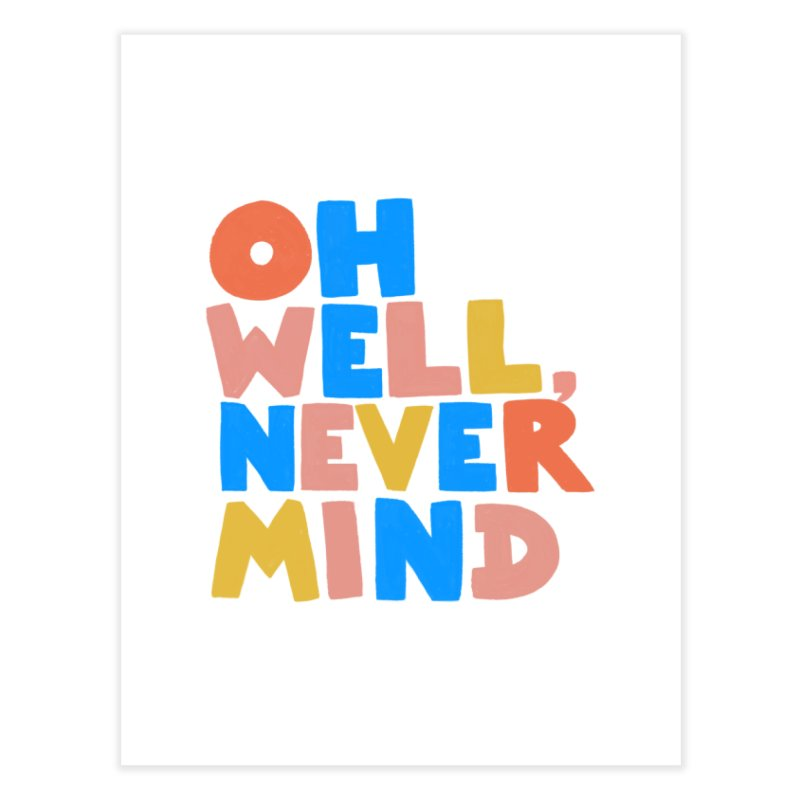 Oh Well Nevermind Home Fine Art Print by Sam Osborne Store