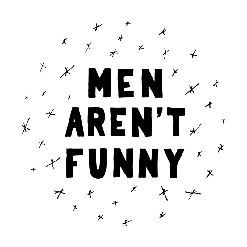 Men Aren't Funny by Sara Camila's Artist Shop