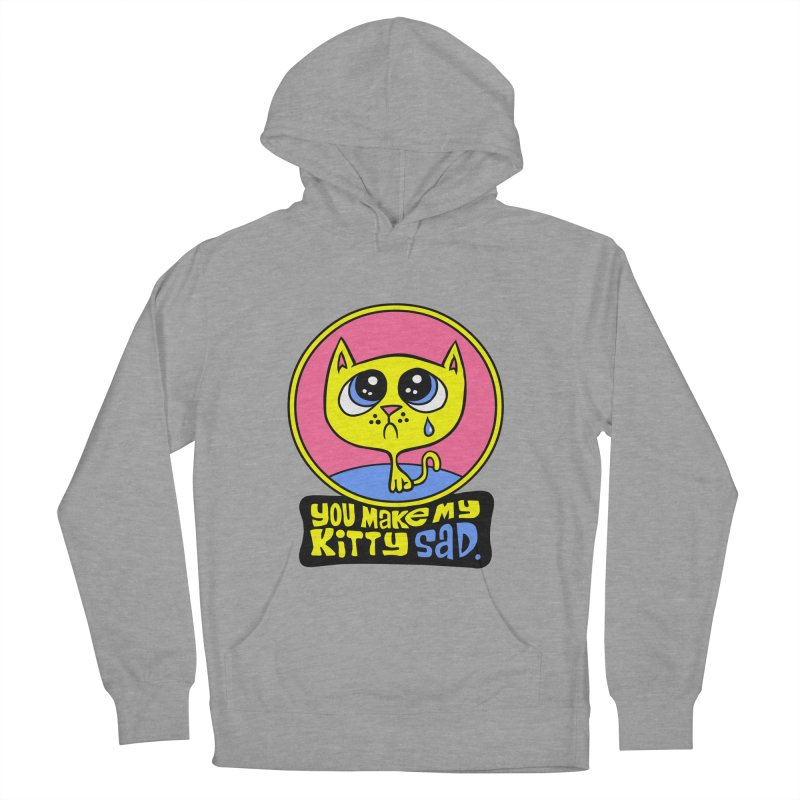 You Make My Kitty Sad Women's Pullover Hoody by SavageMonsters's Artist Shop