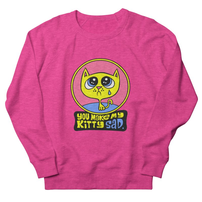 You Make My Kitty Sad Women's Sweatshirt by SavageMonsters's Artist Shop
