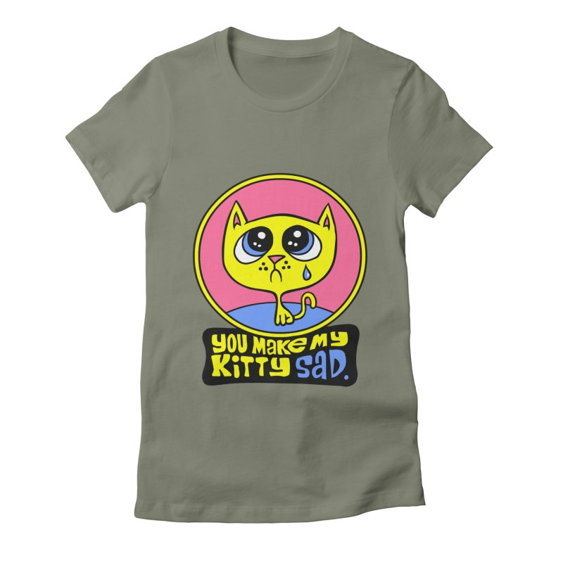 You Make My Kitty Sad Women's Fitted T-Shirt by SavageMonsters's Artist Shop