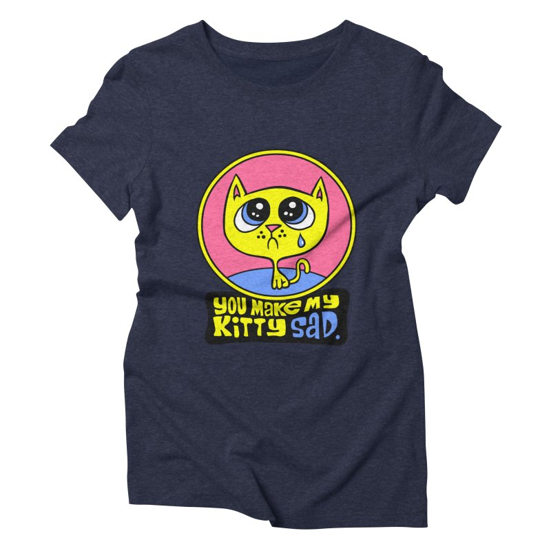 You Make My Kitty Sad Women's Triblend T-shirt by SavageMonsters's Artist Shop