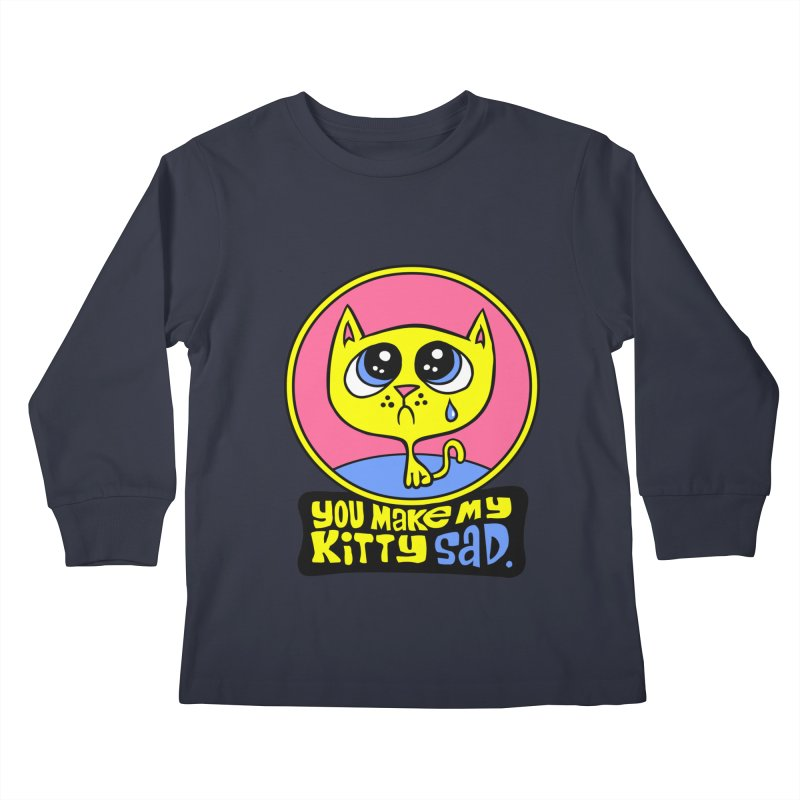You Make My Kitty Sad Kids Longsleeve T-Shirt by SavageMonsters's Artist Shop
