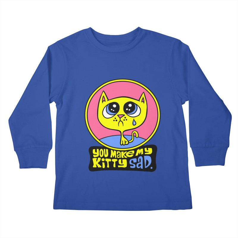 You Make My Kitty Sad Kids Longsleeve T-Shirt by SavageMonsters's Artist Shop