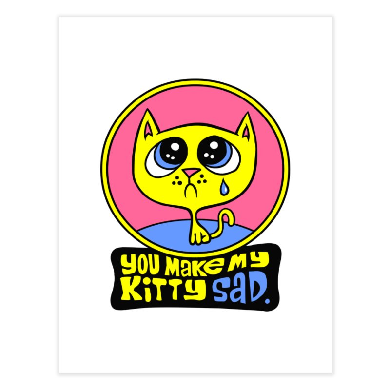 You Make My Kitty Sad Home Fine Art Print by SavageMonsters's Artist Shop