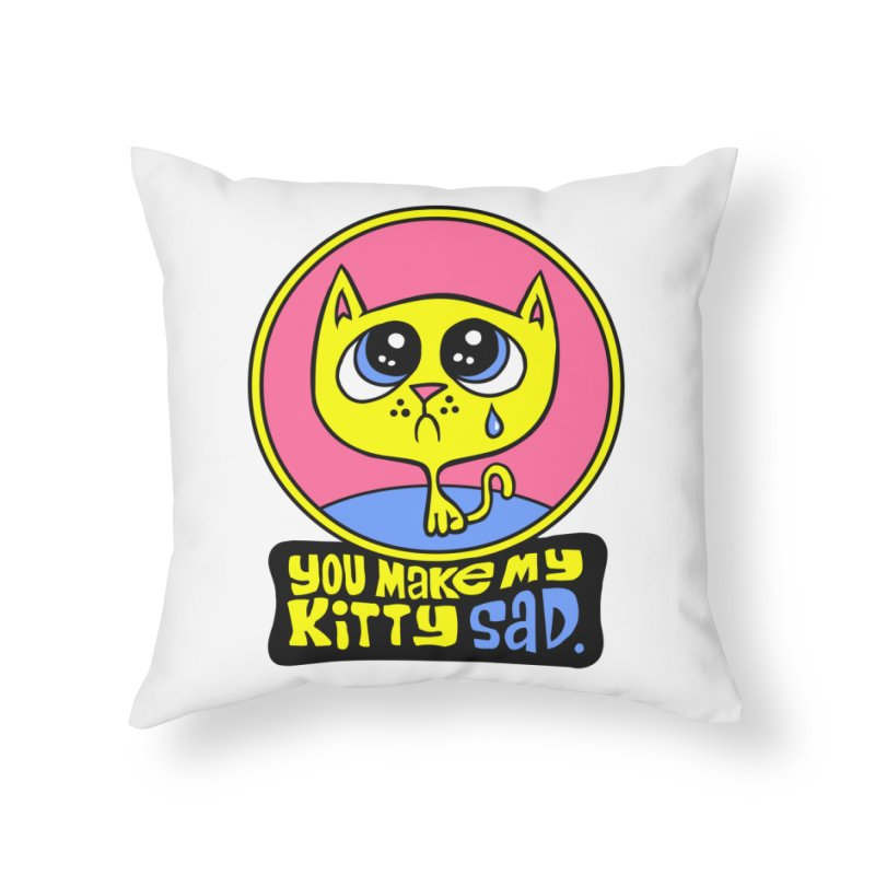 You Make My Kitty Sad Home Throw Pillow by SavageMonsters's Artist Shop