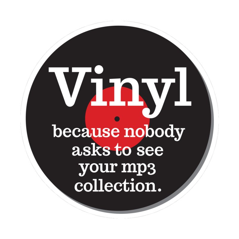 Vinyl Because Nobody Asks To See Your Mp3 Collection