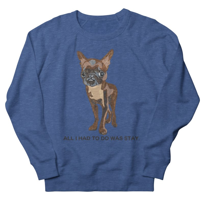 All I Had To Do Was Stay. Women's French Terry Sweatshirt by scottdraft's Artist Shop