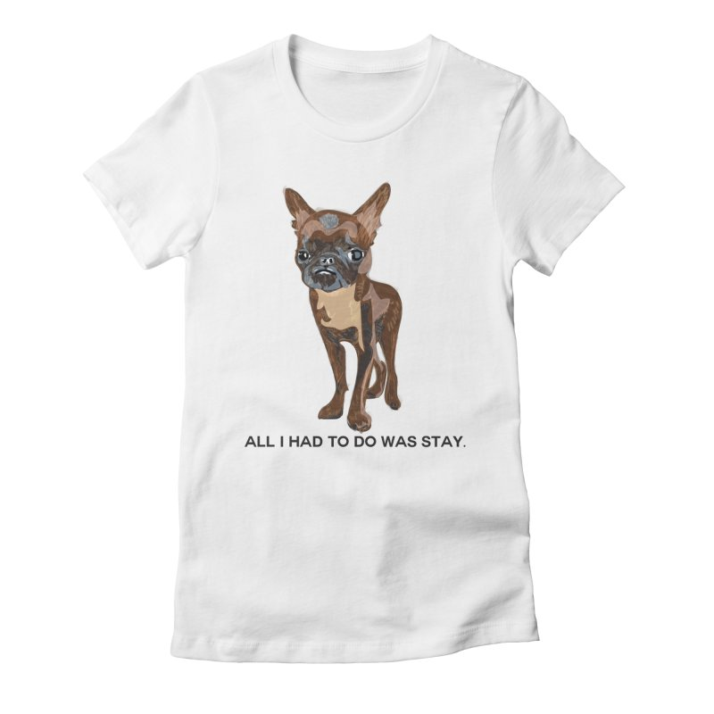 All I Had To Do Was Stay. Women's Fitted T-Shirt by scottdraft's Artist Shop