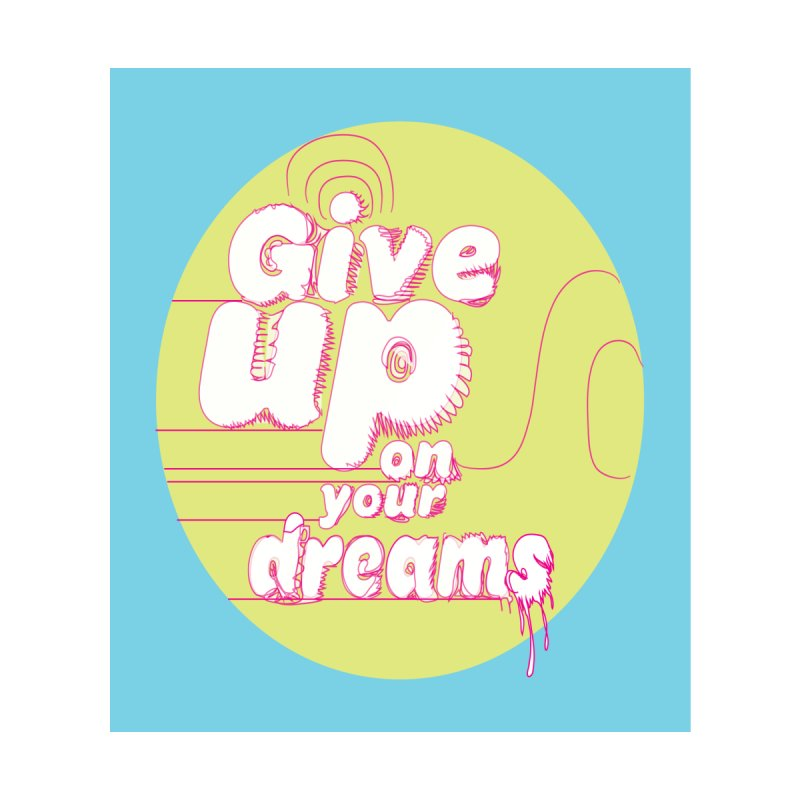 Give Up On Your Dreams! None  by scottdraft's Artist Shop