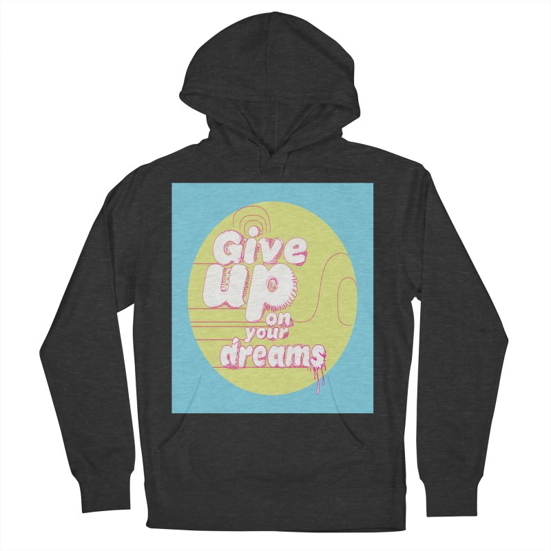 Give Up On Your Dreams! Women's French Terry Pullover Hoody by scottdraft's Artist Shop