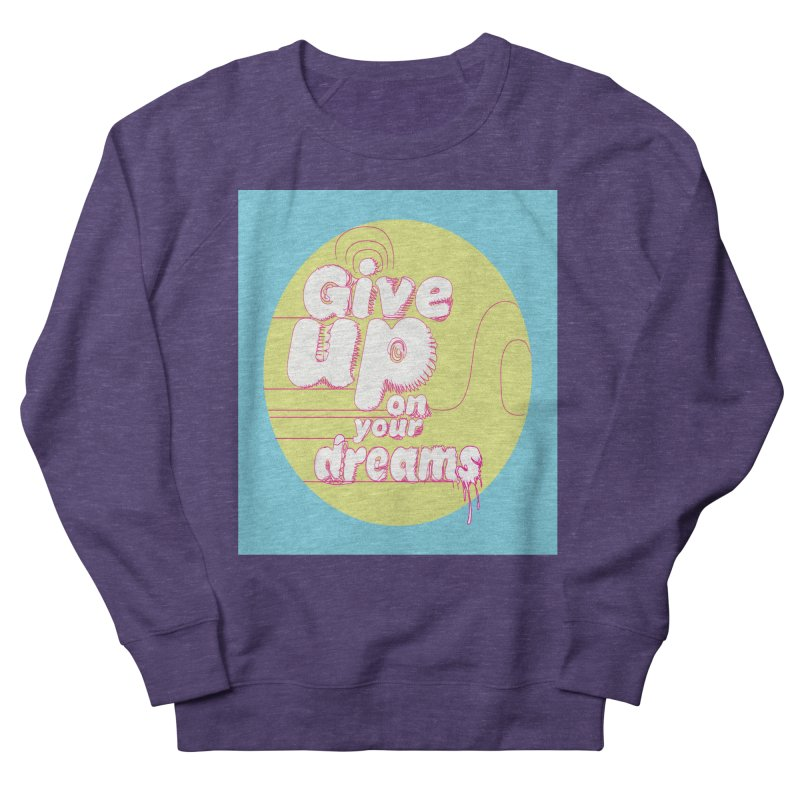 Give Up On Your Dreams! Women's French Terry Sweatshirt by scottdraft's Artist Shop