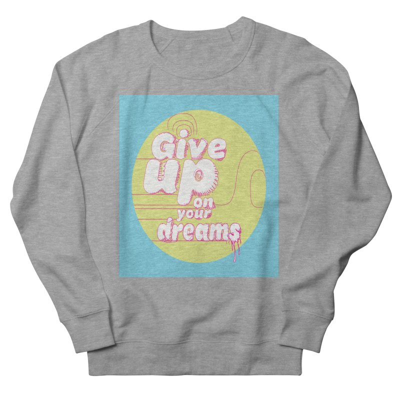 Give Up On Your Dreams! Women's Sweatshirt by scottdraft's Artist Shop
